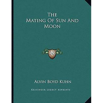 The Mating of Sun and Moon by Alvin Boyd Kuhn - 9781163036181 Book