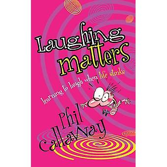 Laughing Matters - Learning to Laugh When Life Stinks by Phil Callaway