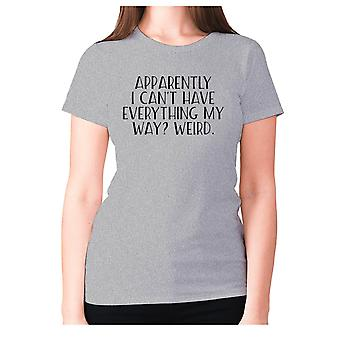 Womens funny t-shirt slogan tee sarcasm ladies sarcastic - Apparently I can't have everything my way weird