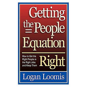Getting the People Equation Right How to Get the Right People in the Right Jobs and Keep Them by Loomis & Logan