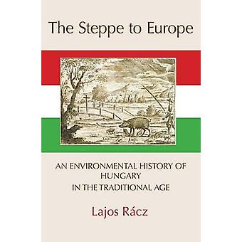 The Steppe to Europe An Environmental History of Hungary in the Traditional Age by Racz & Lajos