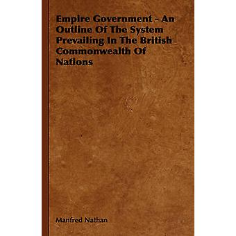 Empire Government  An Outline of the System Prevailing in the British Commonwealth of Nations by Nathan & Manfred