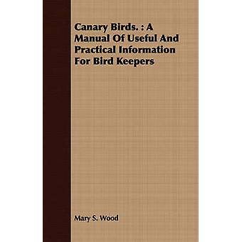 Canary Birds.  A Manual Of Useful And Practical Information For Bird Keepers by Wood & Mary S.