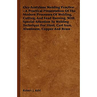 OxyAcetylene Welding Practice  A Practical Presentation of the Modern Processes of Welding Cutting and Lead Burning with Special Attention to Wel by Kehl & Robert J.