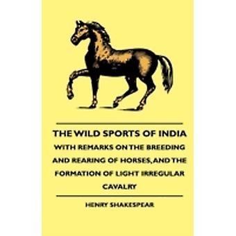 The Wild Sports Of India  With Remarks On The Breeding And Rearing Of Horses And The Formation Of Light Irregular Cavalry by Shakespear & Henry