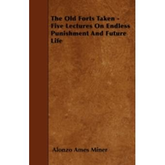 The Old Forts Taken  Five Lectures On Endless Punishment And Future Life by Miner & Alonzo Ames