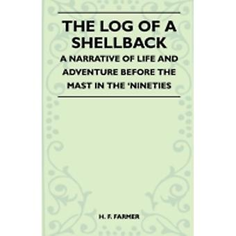 The Log Of A Shellback  A Narrative Of Life And Adventure Before The Mast In The Nineties by H. F. Farmer