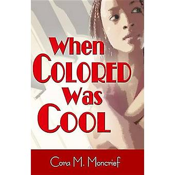 When Colored Was Cool by Moncrief & Cora M.