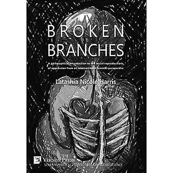 Broken Branches A Philosophical Introduction to the Social Reproductions of Oppression from an Intersectional Feminist Perspective by Harris & Latashia N