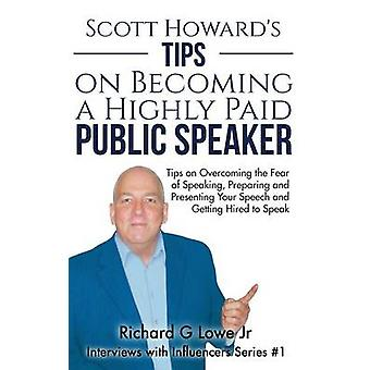 Scott Howards Tips on Becoming a Highly Paid Public Speaker Tips on Overcoming the Fear of Speaking Preparing and Presenting Your Speech and Getting Hired to Speak by Lowe Jr & Richard G