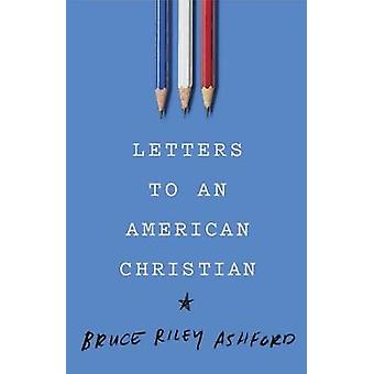 Letters to an American Christian by Bruce Riley Ashford - 97815359051
