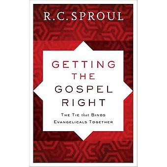 Getting the Gospel Right  The Tie That Binds Evangelicals Together by R C Sproul