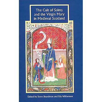 The Cult of Saints and the Virgin Mary in Medieval Scotland by Steve