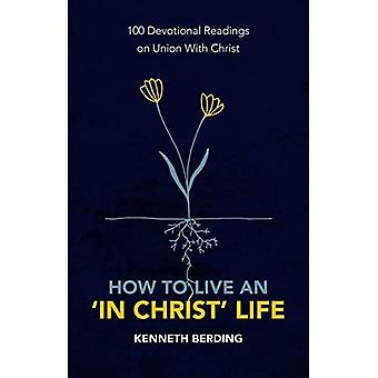 How to Live an 'In Christ' Life: 100 Devotional Readings on Union with Christ