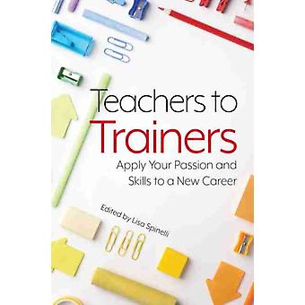 Teachers to Trainers  Apply Your Passion and Skills to a New Career by Edited by Lisa Spinelli