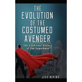 The Evolution of the Costumed Avenger - The 4 -000-Year History of the