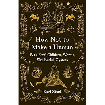 How Not to Make a Human Pets Feral Children Worms Sky Burial Oysters