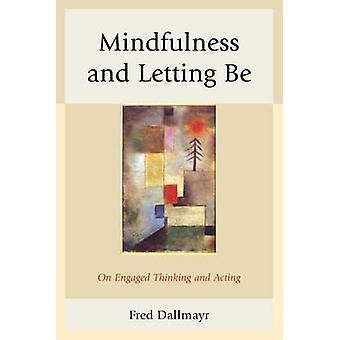 Mindfulness and Letting Be  On Engaged Thinking and Acting by Fred Dallmayr
