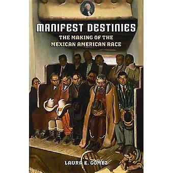 Manifest Destinies The Making of the Mexican American Race by Gomez & Laura E.