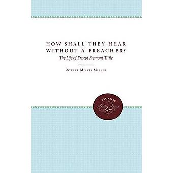 How Shall They Hear Without a Preacher The Life of Ernest Fremont Tittle by Miller & Robert Moats