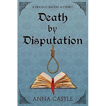 Death by Disputation A Francis Bacon Mystery by Castle & Anna