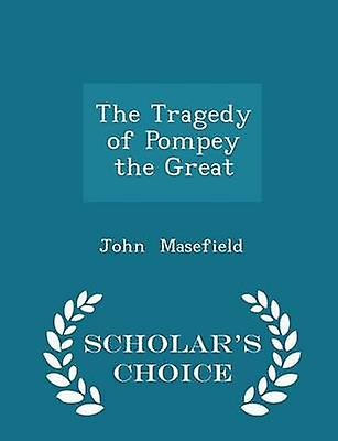 The Tragedy of Pompey the Great  Scholars Choice Edition by Masefield & John