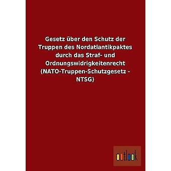 Gesetz ber den Schutz der Truppen des Nordatlantikpaktes durch das Straf und Ordnungswidrigkeitenrecht NATOTruppenSchutzgesetz NTSG av ohne Autor