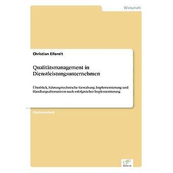 Qualittsmanagement in Dienstleistungsunternehmenberblick fhrungstechnische Gestaltung Implementierung und Handlungsalternativen nach erfolgreicher Implementierung by Ellereit & Christian