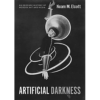 Artificial Darkness - An Obscure History of Modern Art and Media by Ar