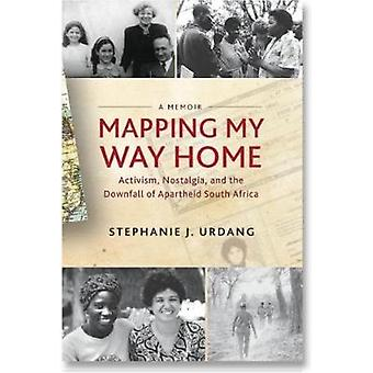 Mapping My Way Home  Activism Nostalgia and the Downfall of Apartheid South Africa by Stephanie J Urdang