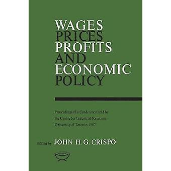 Wages Prices Profits and Economic Policy Proceedings of a Conference held by the Centre for Industrial Relations University of Toronto 1967 by Crispo & John H.G.
