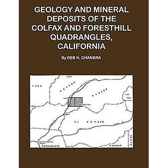 Geology and Mineral Deposits of the Colfax and Forsthill Quadrangles California by Chandra & Deb K.