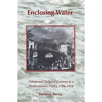 Enclosing Water Nature and Political Economy in a Mediterranean Valley 17961916 by Barca & Stefania