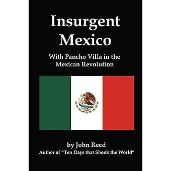 Insurgent Mexico With Pancho Villa in the Mexican Revolution by Reed & John