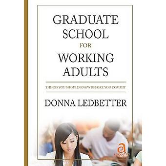 Graduate School for Working Adults Things You Should Know Before You Commit by Ledbetter & Donna