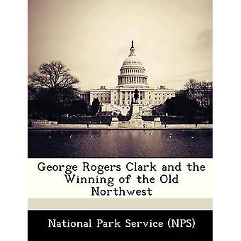 George Rogers Clark and the Winning of the Old Northwest by National Park Service NPS