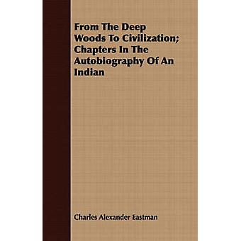 From The Deep Woods To Civilization Chapters In The Autobiography Of An Indian by Eastman & Charles Alexander