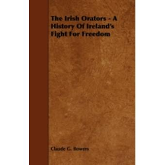The Irish Orators  A History of Irelands Fight for Freedom by Bowers & Claude G.