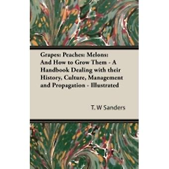 Grapes Peaches Melons And How to Grow Them  A Handbook Dealing with Their History Culture Management and Propagation  I by Sanders & T. W.