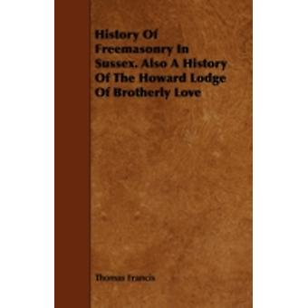 History Of Freemasonry In Sussex. Also A History Of The Howard Lodge Of Brotherly Love by Francis & Thomas