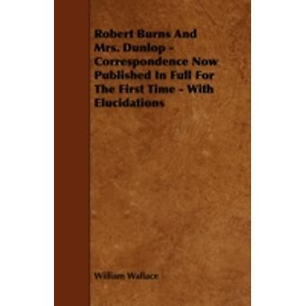 Robert Burns and Mrs. Dunlop  Correspondence Now Published in Full for the First Time  With Elucidations by Wallace & William