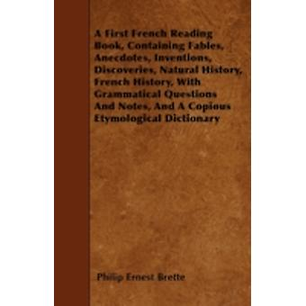 A First French Reading Book Containing Fables Anecdotes Inventions Discoveries Natural History French History With Grammatical Questions And Notes And A Copious Etymological Dictionary by Brette & Philip Ernest
