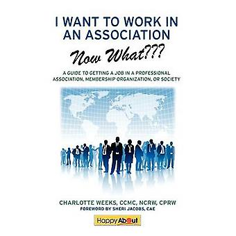 I Want to Work in an AssociationNow What A Guide to Getting a Job in a Professional Association Membership Organization or Society by Weeks & Charlotte