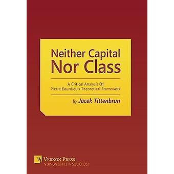 Neither Capital Nor Class A Critical Analysis Of Pierre Bourdieus Theoretical Framework by Tittenbrun & Jacek