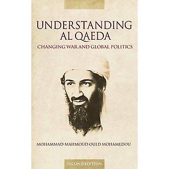 Understanding Al Qaeda Changing War and Global Politics by Mohamedou & MohammadMahmoud Ould