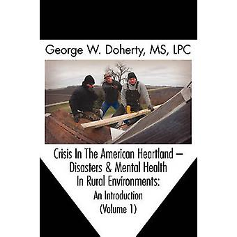 Crisis in the American Heartland Disasters  Mental Health in Rural Environments  An Introduction Volume 1 by Doherty & George W.