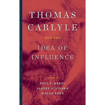 Thomas Carlyle and the Idea of Influence by Kerry & Paul E.