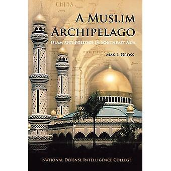 A Muslim Archipelago Islam and Politics in Southeast Asia by Gross & Max L.