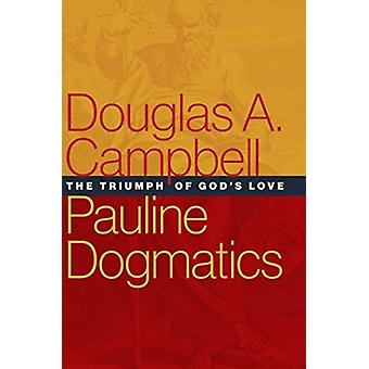 Pauline Dogmatics  The Triumph of Gods Love by Douglas A Campbell