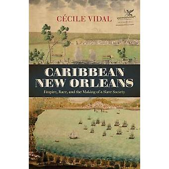 Caribbean New Orleans - Empire - Race - and the Making of a Slave Soci